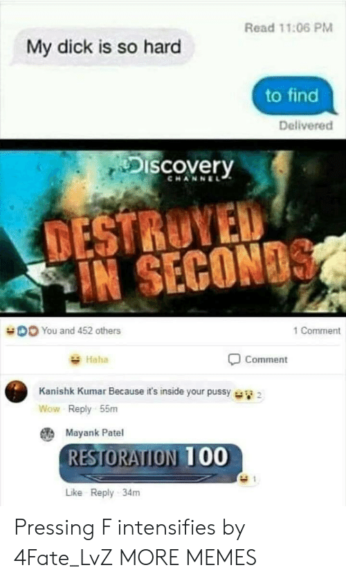 discovery channel: Read 11:06 PM  My dick is so hard  to find  Delivered  Discovery  CHANNEL  TESTRUYED  IN SECON  DO You and 452 others  1 Comment  Haha  Comment  Kanishk Kumar Because it's inside your pussy  Wow Reply 55m  Mayank Patel  RESTORATION 00  Like Reply 34m Pressing F intensifies by 4Fate_LvZ MORE MEMES
