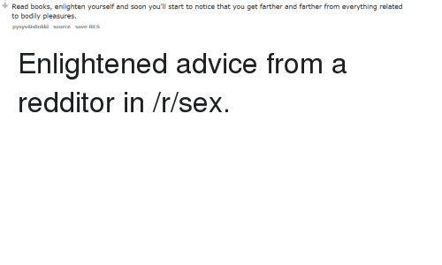 Relaters: Read books, enlighten yourself and soon you'll start to notice that you get farther and farther from everything related  to bodily pleasures.  pysyvaiislinkki source save-RES Enlightened advice from a redditor in /r/sex.