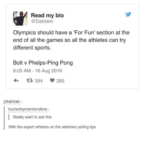 sidelines: Read my bio  @Datoism  Olympics should have a For Fun' section at the  end of all the games so all the athletes can try  different sports.  Bolt v Phelps-Ping Pong  6:05 AM -16 Aug 2016  394  285  ohanirae  burnedbymarshmallow  Really want to see this  With the expert athletes on the sidelines yelling tips