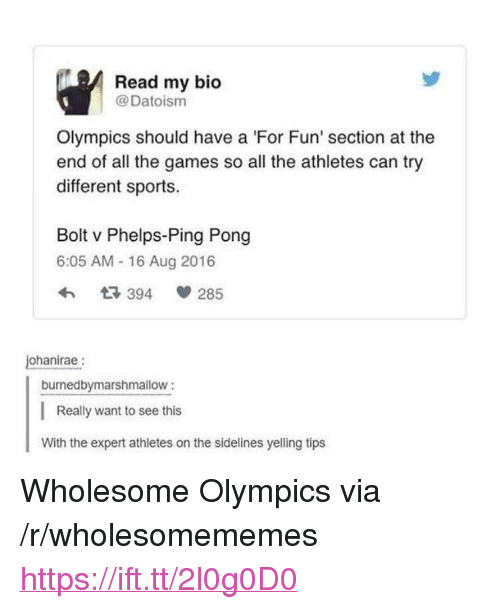 "Sports, Games, and Wholesome: Read my bio  @Datoism  Olympics should have a 'For Fun' section at the  end of all the games so all the athletes can try  different sports.  Bolt v Phelps-Ping Pong  6:05 AM - 16 Aug 2016  3 394  285  ohanirae:  burnedbymarshmallow:  Really want to see this  With the expert athletes on the sidelines yelling tips <p>Wholesome Olympics via /r/wholesomememes <a href=""https://ift.tt/2l0g0D0"">https://ift.tt/2l0g0D0</a></p>"
