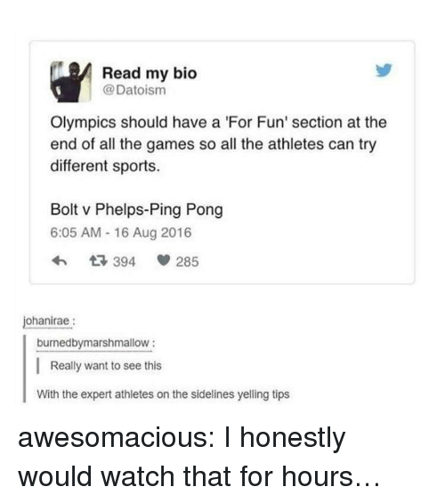 The Games: Read my bio  @Datoism  Olympics should have a 'For Fun' section at the  end of all the games so all the athletes can try  different sports.  Bolt v Phelps-Ping Pong  6:05 AM - 16 Aug 2016  ohanirae:  burnedbymarshmallow:  Really want to see this  With the expert athletes on the sidelines yelling tips awesomacious:  I honestly would watch that for hours…