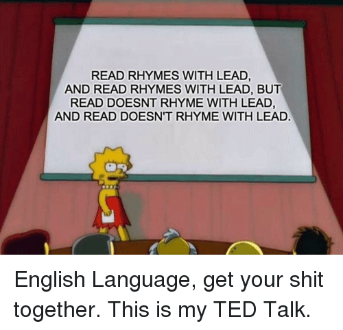 ted talk: READ RHYMES WITH LEAD,  AND READ RHYMES WITH LEAD, BUT  READ DOESNT RHYME WITH LEAD,  AND READ DOESN'T RHYME WITH LEAD English Language, get your shit together. This is my TED Talk.