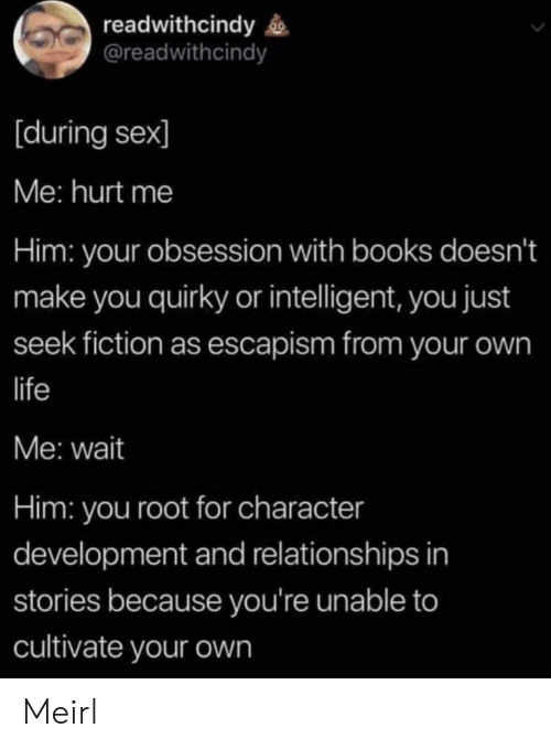 Books, Life, and Relationships: readwithcindy  @readwithcindy  [during sex]  Me: hurt me  Him: your obsession with books doesn't  make you quirky or intelligent, you just  seek fiction as escapism from your own  life  Me: wait  Him: you root for character  development and relationships in  stories because you're unable to  cultivate your own Meirl