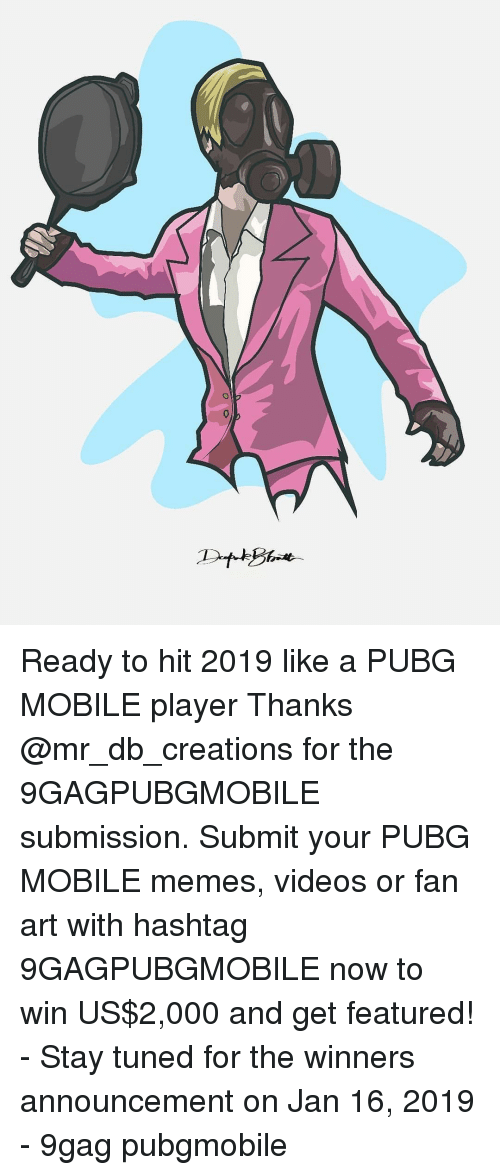 creations: Ready to hit 2019 like a PUBG MOBILE player Thanks @mr_db_creations for the 9GAGPUBGMOBILE submission. Submit your PUBG MOBILE memes, videos or fan art with hashtag 9GAGPUBGMOBILE now to win US$2,000 and get featured! - Stay tuned for the winners announcement on Jan 16, 2019 - 9gag pubgmobile