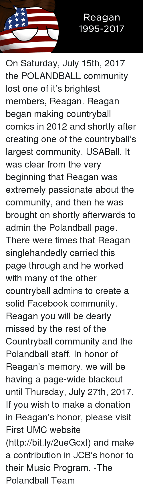 Countryball: Reagan  1995-2017 On Saturday, July 15th, 2017 the POLANDBALL community lost one of it's brightest members, Reagan.   Reagan began making countryball comics in 2012 and shortly after creating one of the countryball's largest community, USABall.  It was clear from the very beginning that Reagan was extremely passionate about the community, and then he was brought on shortly afterwards to admin the Polandball page. There were times that Reagan singlehandedly carried this page through and he worked with many of the other countryball admins to create a solid Facebook community.   Reagan you will be dearly missed by the rest of the Countryball community and the Polandball staff.   In honor of Reagan's memory, we will be having a page-wide blackout until Thursday, July 27th, 2017.  If you wish to make a donation in Reagan's honor, please visit First UMC website (http://bit.ly/2ueGcxI) and make a contribution in JCB's honor to their Music Program.    -The Polandball Team