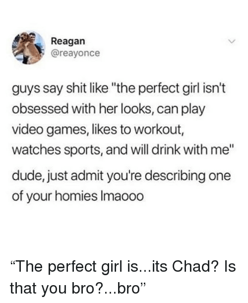 """Dude, Funny, and Perfect Girl: Reagan  @reayonce  guys say shit like """"the perfect girl isn't  obsessed with her looks, can play  video games, likes to workout  watches sports, and will drink with me""""  dude, just admit you're describing one  of your homies Imaooo """"The perfect girl is...its Chad? Is that you bro?...bro"""""""