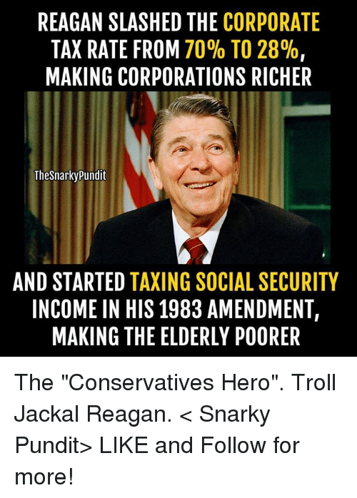 """pundit: REAGAN SLASHED THE  CORPORATE  TAX RATE FROM  70% TO 28%,  MAKING CORPORATIONS RICHER  The Snarky Pundit  AND STARTED  TAXING SOCIAL SECURITY  INCOME IN HIS 1983 AMENDMENT,  MAKING THE ELDERLY POORER The """"Conservatives Hero"""". Troll Jackal Reagan.  < Snarky Pundit> LIKE and Follow for more!"""