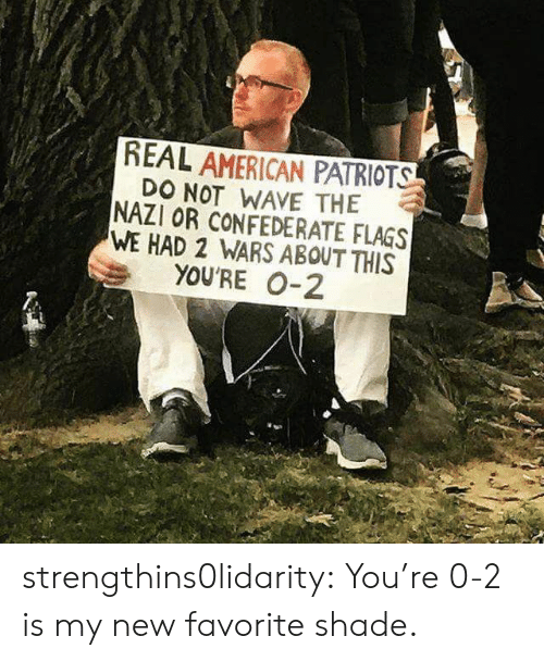 Patriotic, Shade, and Tumblr: REAL AMERICAN PATRIOTS  DO NOT WAVE THE  NAZI OR CONFEDERATE FLAGS  WE HAD 2 WARS ABOUT THIS  YOU'RE 0-2 strengthins0lidarity: You're 0-2 is my new favorite shade.