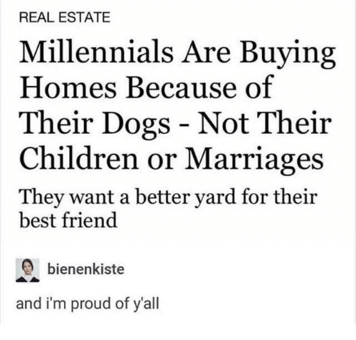 Best Friend, Children, and Dank: REAL ESTATE  Millennials Are Buying  Homes Because of  Their Dogs - Not Their  Children or Marriages  They want a better yard for their  best friend  bienenkiste  and i'm proud of y'all
