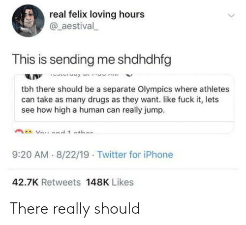 how high: real felix loving hours  @aestival  This is sending me shdhdhfg  A Innne  tbh there should be a separate Olympics where athletes  can take as many drugs as they want. like fuck it, lets  see how high a human can really jump  9:20 AM 8/22/19 Twitter for iPhone  42.7K Retweets 148K Likes There really should