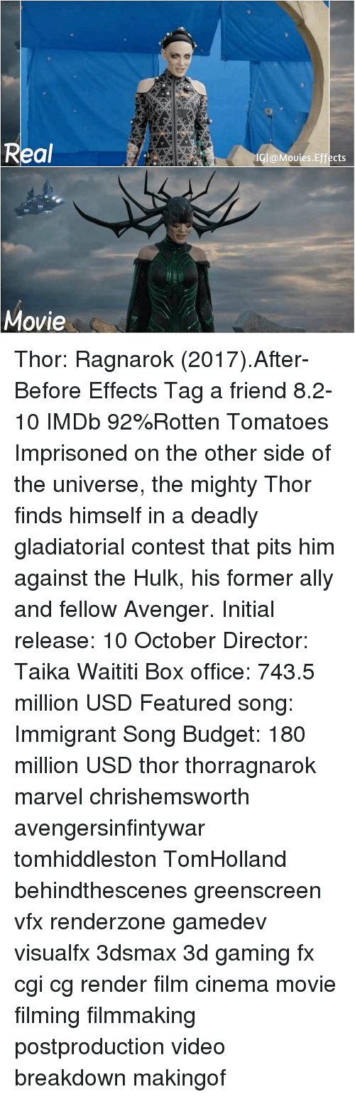 Pits: Real  Gl@Movies.Effects  Movie Thor: Ragnarok (2017).After-Before Effects Tag a friend 8.2-10 IMDb 92%Rotten Tomatoes Imprisoned on the other side of the universe, the mighty Thor finds himself in a deadly gladiatorial contest that pits him against the Hulk, his former ally and fellow Avenger. Initial release: 10 October Director: Taika Waititi Box office: 743.5 million USD Featured song: Immigrant Song Budget: 180 million USD thor thorragnarok marvel chrishemsworth avengersinfintywar tomhiddleston TomHolland behindthescenes greenscreen vfx renderzone gamedev visualfx 3dsmax 3d gaming fx cgi cg render film cinema movie filming filmmaking postproduction video breakdown makingof