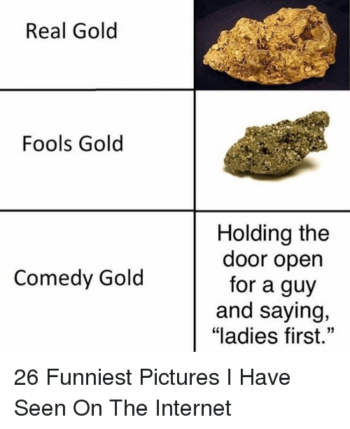 """Internet, Pictures, and Comedy: Real Gold  Fools Gold  Holding the  door open  for a guy  and saying,  """"ladies first.""""  Comedy Gold 26 Funniest Pictures I Have Seen On The Internet"""