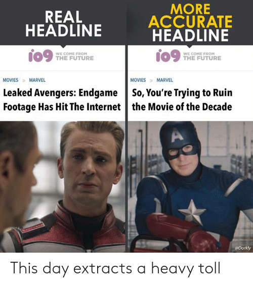 toll: REAL  HEADLINE  MORE  ACCURATE  HEADLINE  09 me FUTURE  WE COME FROM  WE COME FROM  THE FUTURE  MOVIES MARVEL  MOVIESMARVEL  Leaked Avengers: EndgameSo, You're Trying to Ruin  Footage Has Hit The Internet the Movie of the Decade  @Dorkly This day extracts a heavy toll