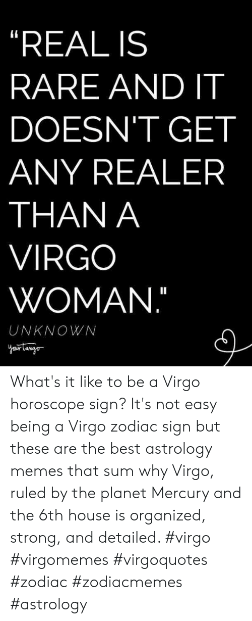 """Ruled: """"REAL IS  RARE AND IT  DOESN'T GET  ANY REALER  THAN A  VIRGO  WOMAN.""""  UNKNOWN What's it like to be a Virgo horoscope sign? It's not easy being a Virgo zodiac sign but these are the best astrology memes that sum why Virgo, ruled by the planet Mercury and the 6th house is organized, strong, and detailed. #virgo #virgomemes #virgoquotes #zodiac #zodiacmemes #astrology"""