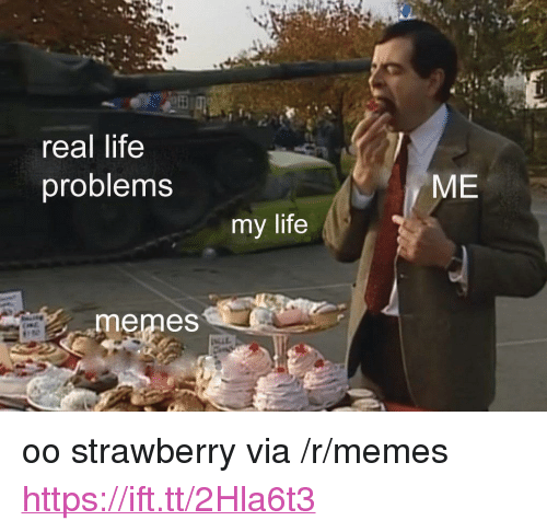 "Life Memes: real life  problems  ME  my life  memes <p>oo strawberry via /r/memes <a href=""https://ift.tt/2Hla6t3"">https://ift.tt/2Hla6t3</a></p>"