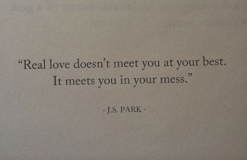 """mess: Real love doesn't meet you at your best.  It meets you in your mess.""""  (C  -J.S. PARK"""