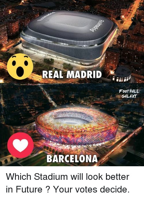 Barcelona, Future, and Memes: REAL MADRID  FooTBALt  BARCELONA Which Stadium will look better in Future ? Your votes decide.