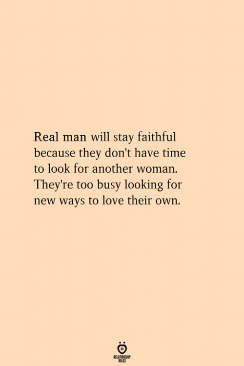 Another Woman: Real man will tay faithful  because they don't have time  to look for another woman.  They're too busy looking for  new ways to love their own.