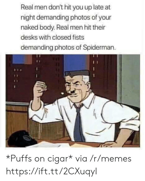 fists: Real men don't hit you up late at  night demanding photos of your  naked body. Real men hit their  desks with closed fists  demanding photos of Spiderman *Puffs on cigar* via /r/memes https://ift.tt/2CXuqyI