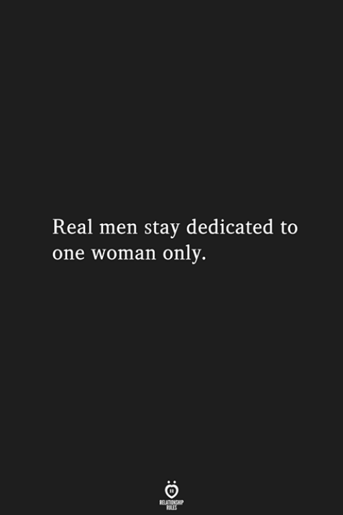 dedicated: Real men stay dedicated to  one woman only.