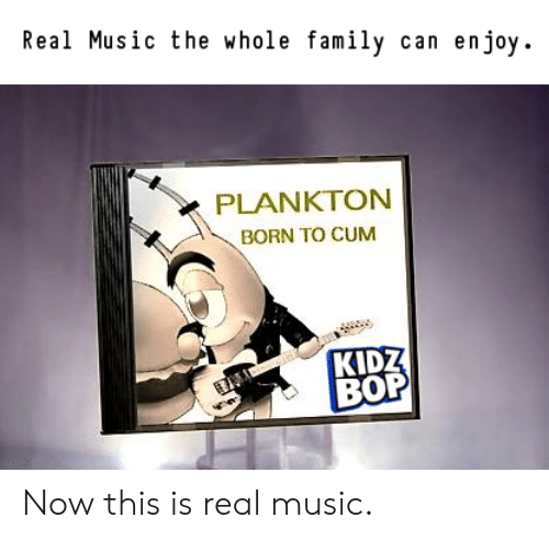 Kidz Bop: Real Music the whole family can enjoy.  PLANKTON  BORN TO CUM  KIDZ  BOP Now this is real music.