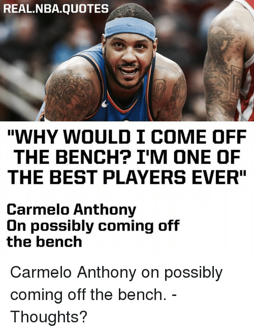 """Come Off The Bench: REAL.NBA.QUOTES  """"WHY WOULD I COME OFF  THE BENCH? I'M ONE OF  THE BEST PLAYERS EVER""""  Carmelo Anthony  Un possibly coming off  the bench Carmelo Anthony on possibly coming off the bench. - Thoughts?"""