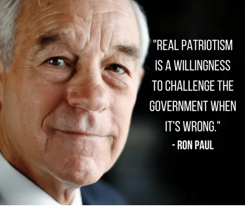 "Ron Paul: ""REAL PATRIOTISM  IS A WILLINGNESS  TO CHALLENGETHE  GOVERNMENT WHEN  IT'S WRONG  RON PAUL"