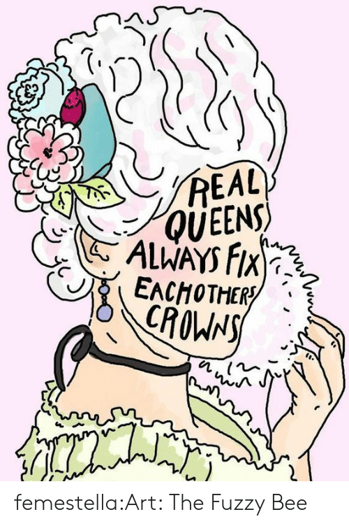 Crowns: REAL  QUEENS  ALWAYS FIX  EACHOTHER  CROWNS femestella:Art: The Fuzzy Bee