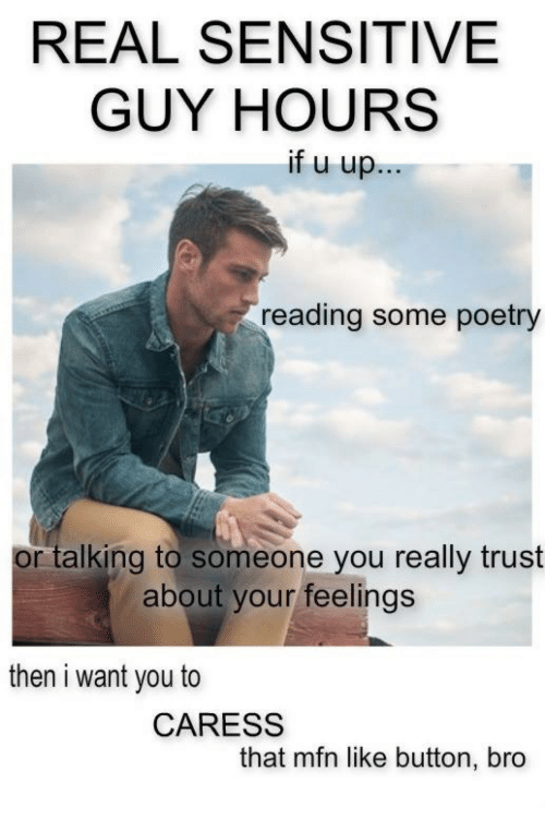 like button: REAL SENSITIVE  GUY HOURS  ifuup  reading some poetry  or talking to someone you really trust  about your feelings  then i want you to  CARESS  that mfn like button, bro