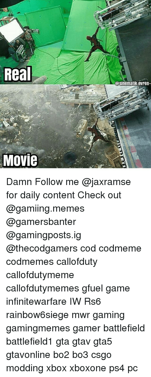 Memes, Ps4, and Xbox: Real  @sinematik evren-  Movie Damn Follow me @jaxramse for daily content Check out @gamiing.memes @gamersbanter @gamingposts.ig @thecodgamers cod codmeme codmemes callofduty callofdutymeme callofdutymemes gfuel game infinitewarfare IW Rs6 rainbow6siege mwr gaming gamingmemes gamer battlefield battlefield1 gta gtav gta5 gtavonline bo2 bo3 csgo modding xbox xboxone ps4 pc