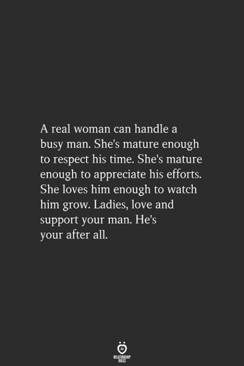 Love, Respect, and Appreciate: real woman can handle a  busy man. She's mature enough  to respect his time. She's mature  enough to appreciate his efforts.  She loves him enough to watch  him grow. Ladies, love and  support your man. He's  your after all.