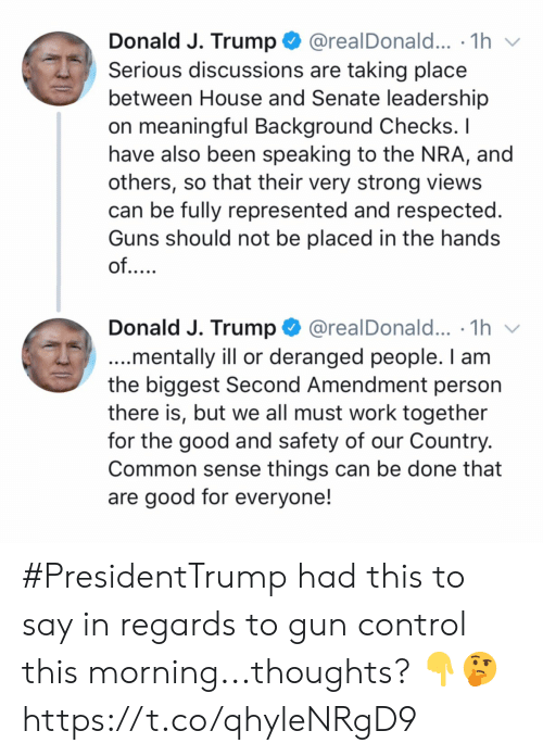 Common Sense: @realDonald... .1h  Donald J. Trump  Serious discussions are taking place  between House and Senate leadership  on meaningful Background Checks. I  have also been speaking to the NRA, and  others, so that their very strong views  can be fully represented and respected.  Guns should not be placed in the hands  of....  Donald J. Trump  @realDonald... .1h  ...mentally ill or deranged people. I am  the biggest Second Amendment person  there is, but we all must work together  for the good and safety of our Country.  Common sense things can be done that  are good for everyone! #PresidentTrump had this to say in regards to gun control this morning...thoughts? 👇🤔 https://t.co/qhyleNRgD9