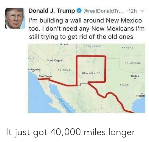 J Trump: @realDonald T... 12h  Donald J. Trump  I'm building a wall around New Mexico  too. I don't need any New Mexicans I'm  still trying to get rid of the old ones  UTAH  COLORADO  KANSAS  RNIA  OLas Vegas  OKLAHOMA  s Angeles  ARIZONA  NEW MEXICO  San Diego  Dallas  TEXAS  Houstc  Gull of Cafom It just got 40,000 miles longer