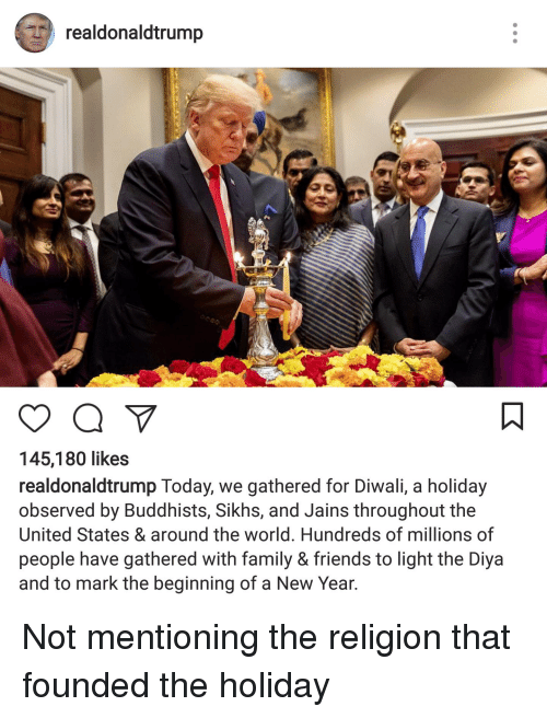 Facepalm, Family, and Friends: realdonaldtrump  6%  145,180 likes  realdonaldtrump Today, we gathered for Diwali, a holiday  observed by Buddhists, Sikhs, and Jains throughout the  United States & around the world. Hundreds of millions of  people have gathered with family & friends to light the Diya  and to mark the beginning of a New Year Not mentioning the religion that founded the holiday