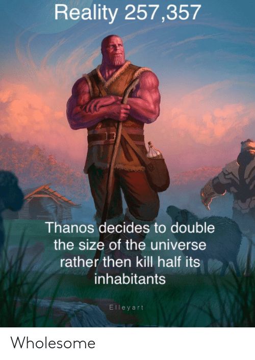 Reddit, Wholesome, and Reality: Reality 257,357  Thanos decides to double  the size of the universe  rather then kill half its  inhabitants  Elleyart Wholesome