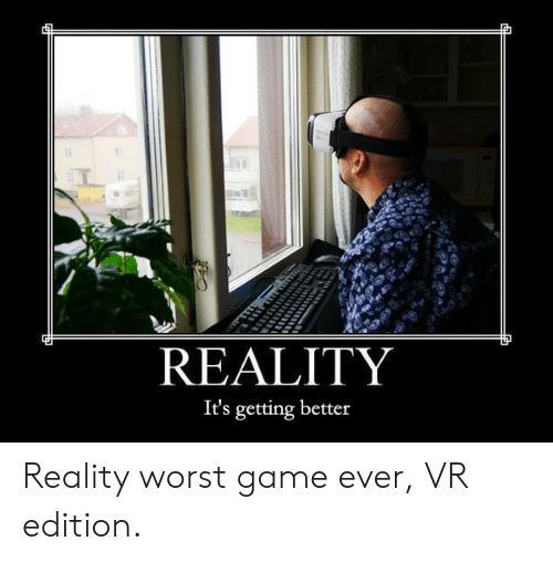 Game, Reality, and Worst: REALITY  It's getting better Reality worst game ever, VR edition.