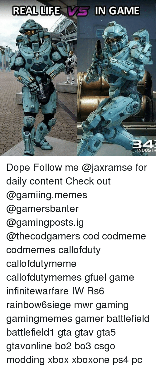 Dope, Life, and Memes: REALLIFE  REAL LIFE,  IN GAME  34  NDUSTR Dope Follow me @jaxramse for daily content Check out @gamiing.memes @gamersbanter @gamingposts.ig @thecodgamers cod codmeme codmemes callofduty callofdutymeme callofdutymemes gfuel game infinitewarfare IW Rs6 rainbow6siege mwr gaming gamingmemes gamer battlefield battlefield1 gta gtav gta5 gtavonline bo2 bo3 csgo modding xbox xboxone ps4 pc