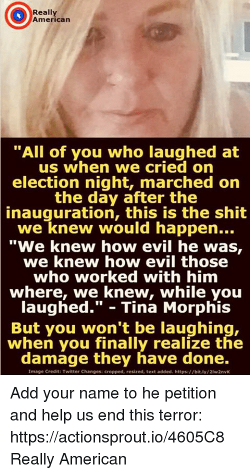 """Shit, Twitter, and American: Really  American  """"All of you who laughed at  us when we cried orn  election night, marched on  the day after the  inauguration,  this is the shit  we knew would happen...  """"We knew how evil he was,  we knew how evil those  who worked with him  where, we knew, while you  laughed."""" - Tina Morphis  But you won't be laughing,  when you finally realize the  damage they have done.  Image Credit: Twitter Changes: cropped, resized, text added. https://bit.ly/21w2nvK Add your name to he petition and help us end this terror: https://actionsprout.io/4605C8 Really American"""