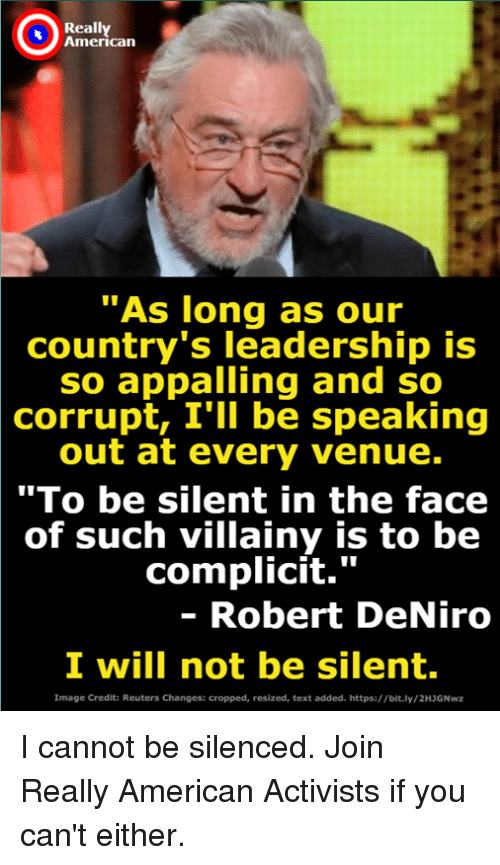"venue: Really  American  As long as our  country's leadership is  so appalling and so  corrupt, I'lI be speaking  out at every venue.  ""To be silent in the face  of such villainy is to be  complicit.""  - Robert DeNiro  I will not be silent.  Image Credit: Reuters Changes: cropped, resized, text added. https://bit.ly/2HJGNwz I cannot be silenced. Join Really American Activists if you can't either."