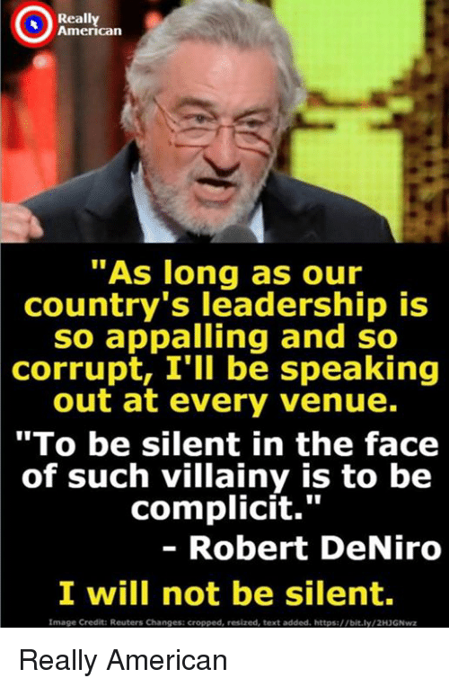 "venue: Really  American  ""As long as our  country's leadership is  so appalling and so  corrupt, I'll be speaking  out at every venue.  ""To be silent in the face  of such villainy is to be  complicit.""  - Robert DeNiro  I will not be silent  Image Credit: Reuters Changes: cropped, resized, text added. https://bit.ly/2H3GNwz Really American"