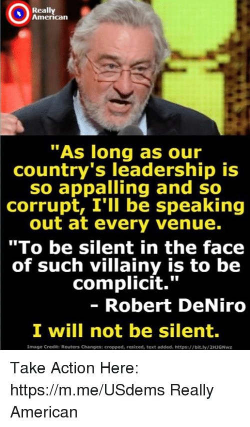 "venue: Really  American  ""As long as our  country's leadership is  so appalling and so  corrupt, I'll be speaking  out at every venue.  ""To be silent in the face  of such villainy is to be  complicit.""  - Robert DeNiro  I will not be silent  Image Credit: Reuters Changes: cropped, resized, text added. https://bit.ly/2H3GNwz Take Action Here: https://m.me/USdems Really American"