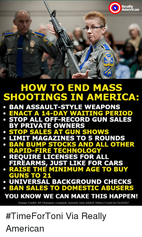 America, Cars, and Fire: Really  American  HOW TO END MASS  SHOOTINGS IN AMERICA:  BAN ASSAULT-STYLE WEAPONS  ENACT A 14-DAY WAITING PERIOD  ·STOP ALL OFF-RECORD GUN SALES  BY PRIVATE OWNERS  ·STOP SALES AT GUN SHOWS  LIMIT MAGAZINES TO 5 ROUNDS  BAN BUMP STOCKS AND ALL OTHER  RAPID-FIRE TECHNOLOGY  FIREARMS, JUST LIKE FOR CARS  GUNS TO 21  . REỌUIRE LICENSES FOR ALL  RAISE THE MINIMUM AGE TO BUY  UNIVERSAL BACKGROUND CHECKS  BAN SALES TO DOMESTIC ABUSERS  YOU KNOW WE CAN MAKE THIS HAPPEN!  Image Credit: AP Changes: cropped, resized, text added. https://usat.ly/201Sck7 #TimeForToni Via Really American