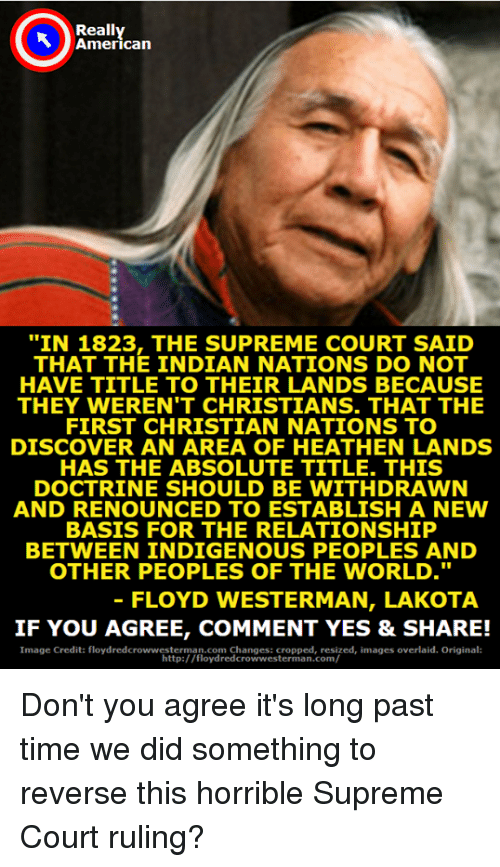 """courting: Really  American  """"IN 1823, THE SUPREME COURT SAID  THAT THE INDIAN NATIONS DO NOT  HAVE TITLE TO THEIR LANDS BECAUSE  THEY WEREN'T CHRISTIANS. THAT THE  FIRST CHRISTIAN NATIONS TO  DISCOVER AN AREA OF HEATHEN LANDS  HAS THE ABSOLUTE TITLE. THIS  DOCTRINE SHOULD BE WITHDRAWN  AND RENOUNCED TO ESTABLISH A NEW  BASIS FOR THE RELATIONSHIP  BETWEEN INDIGENOUS PEOPLES AND  OTHER PEOPLES OF THE WORLD.""""  FLOYD WESTERMAN, LAKOTA  IF YOU AGREE, COMMENT YES & SHARE!  Image Credit: floydredcrowwesterman.com Changes: cropped, resized, images overlaid. Original  http:/ /floydredcrowwesterman.com/ Don't you agree it's long past time we did something to reverse this horrible Supreme Court ruling?"""