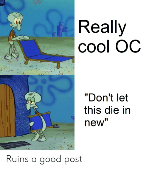 """Cool, Good, and New: Really  Cool OC  """"Don't let  this die in  new"""" Ruins a good post"""