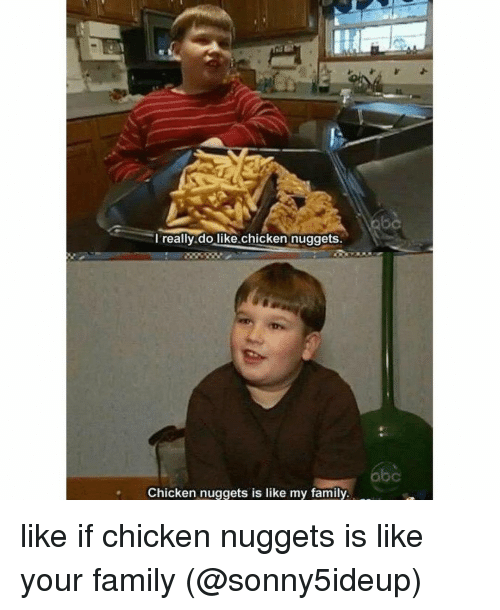 Abc, Family, and Memes: really do like chicken nuggets.  abc  Chicken nuggets is like my family. like if chicken nuggets is like your family (@sonny5ideup)