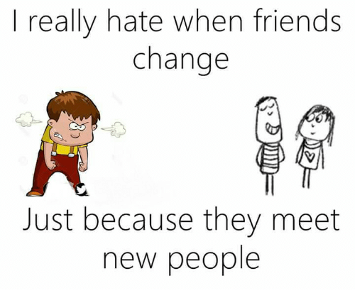 Memes, 🤖, and Meeting New People: really hate when friends change Just  because