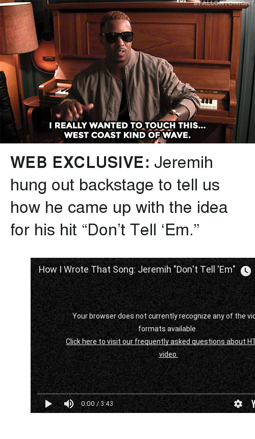 """jeremih: REALLY WANTED TO TOUCH THIS..  WEST COAST KIND OF WAVE. <p><b>WEB EXCLUSIVE: </b>Jeremih hung out backstage to tell us how he came up with the idea for his hit""""Don't Tell'Em.""""</p><figure class=""""tmblr-embed tmblr-full"""" data-provider=""""youtube"""" data-orig-width=""""540"""" data-orig-height=""""304"""" data-url=""""https%3A%2F%2Fwww.youtube.com%2Fwatch%3Fv%3D6-tyw5sWfJI""""><iframe width=""""540"""" height=""""304"""" src=""""https://www.youtube.com/embed/6-tyw5sWfJI?feature=oembed"""" frameborder=""""0"""" allowfullscreen=""""""""></iframe></figure>"""