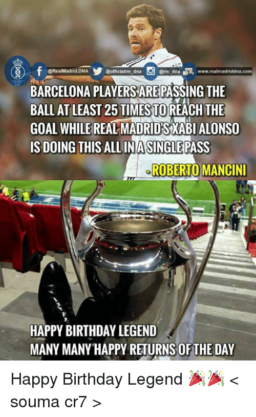 crm: @RealMadrid. DNA  @officialrm dna  Crm dna www.realmadriddna.com  BARCELONA PLAYERSAREPASSING THE  BALL AT LEAST 25 TIMESTOREACH THE  GOAL WHILE  REAL MADRIDSXABIALONSO  IS DOING THIS ALLINASINGLEPASS  ROBERTO MANCINI  HAPPY BIRTHDAY LEGEND  MANY MANY HAPPY RETURNS OFTHE DAY Happy Birthday Legend  🎉🎉   < souma cr7 >