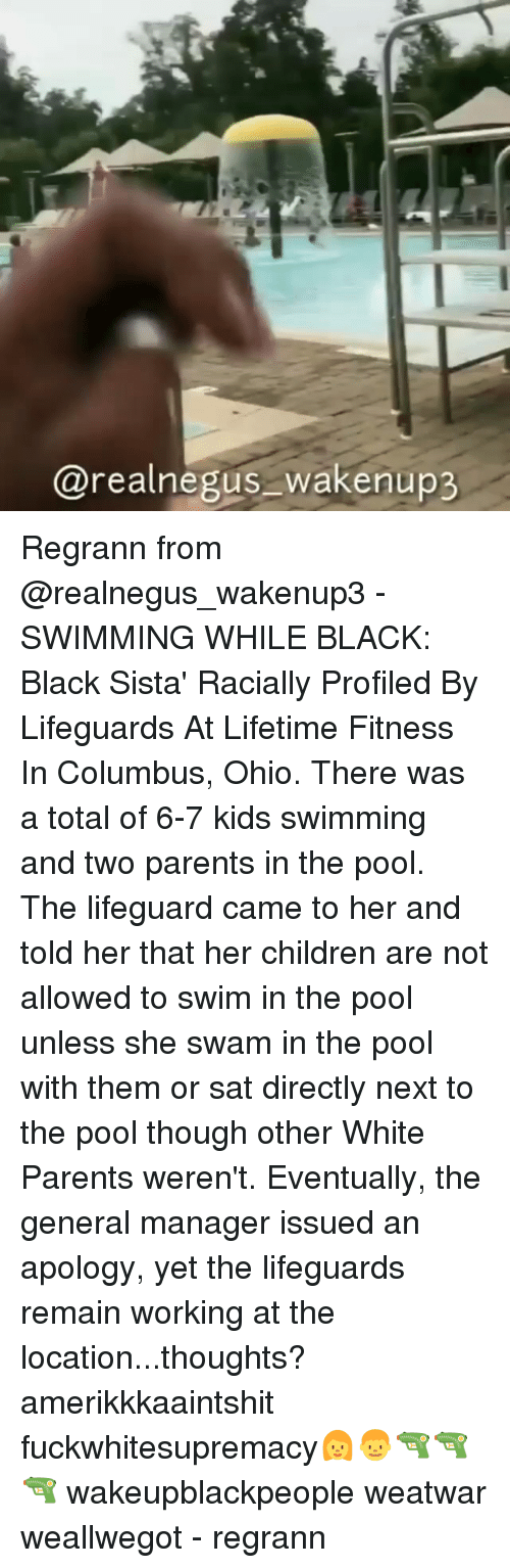 Children, Memes, and Parents: @realnegus_wakenup3 Regrann from @realnegus_wakenup3 - SWIMMING WHILE BLACK: Black Sista' Racially Profiled By Lifeguards At Lifetime Fitness In Columbus, Ohio. There was a total of 6-7 kids swimming and two parents in the pool. The lifeguard came to her and told her that her children are not allowed to swim in the pool unless she swam in the pool with them or sat directly next to the pool though other White Parents weren't. Eventually, the general manager issued an apology, yet the lifeguards remain working at the location...thoughts? amerikkkaaintshit fuckwhitesupremacy👩👦🔫🔫 🔫 wakeupblackpeople weatwar weallwegot - regrann