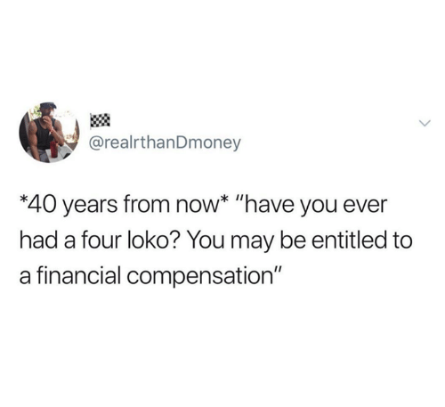"Entitled, May, and Four Loko: @realrthanDmoney  *40 years from now* ""have you ever  had a four loko? You may be entitled to  a financial compensation"""